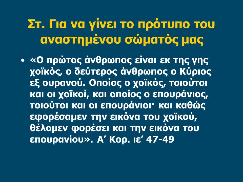 Στ. Για να γίνει το πρότυπο του αναστημένου σώματός μας «Ο πρώτος άνθρωπος είναι εκ της γης χοϊκός, ο δεύτερος άνθρωπος ο Κύριος εξ ουρανού. Οποίος ο