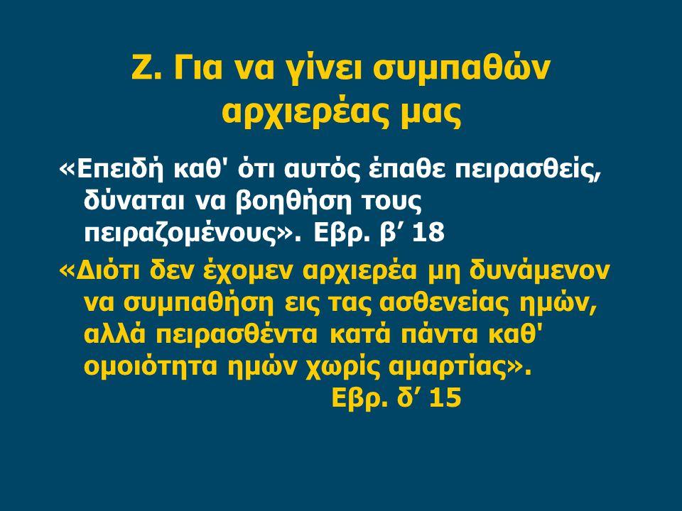 Ζ. Για να γίνει συμπαθών αρχιερέας μας «Επειδή καθ' ότι αυτός έπαθε πειρασθείς, δύναται να βοηθήση τους πειραζομένους». Εβρ. β' 18 «Διότι δεν έχομεν α