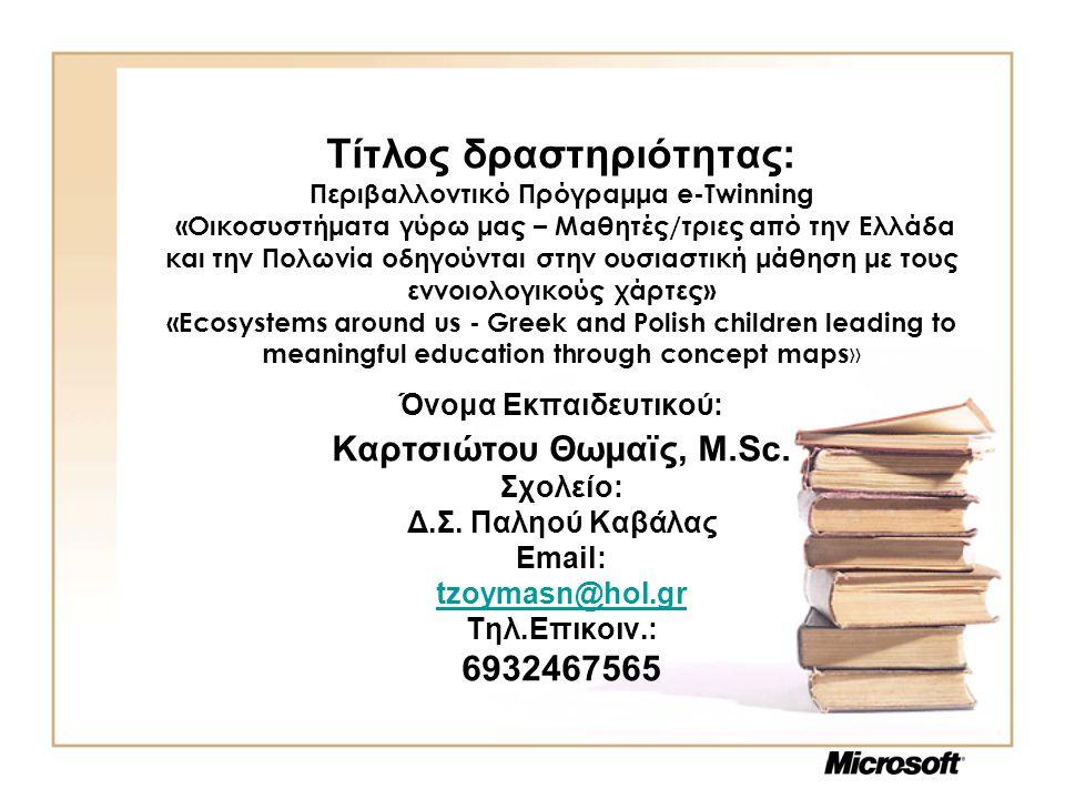 Τίτλος Δραστηριότητας Αντικείμενο: «Χρήση των ΤΠΕ για το e-Twinning Περιβαλλοντικό Πρόγραμμα: Οικοσυστήματα γύρω μας – Μαθητές/τριες από την Ελλάδα και την Πολωνία οδηγούνται στην ουσιαστική μάθηση με τους εννοιολογικούς χάρτες» Τάξη: Δ' τάξη δημοτικού Σκοπός: H συστηματική παιδαγωγική αξιοποίηση των εννοιολογικών χαρτών μέσω υπολογιστή, η χρήση των προγραμμάτων Word, PowerPoint της Microsoft και εργαλείων του Παγκόσμιου Ιστού Web2.0, καθώς και η αναγκαιότητα ένταξης των συνεργατικών περιβαλλόντων του κοινωνικού ιστού στην Πρωτοβάθμια Εκπαίδευση ήταν οι λόγοι που οδήγησαν τις εκπαιδευτικούς δύο σχολείων (του Δ.Σ.