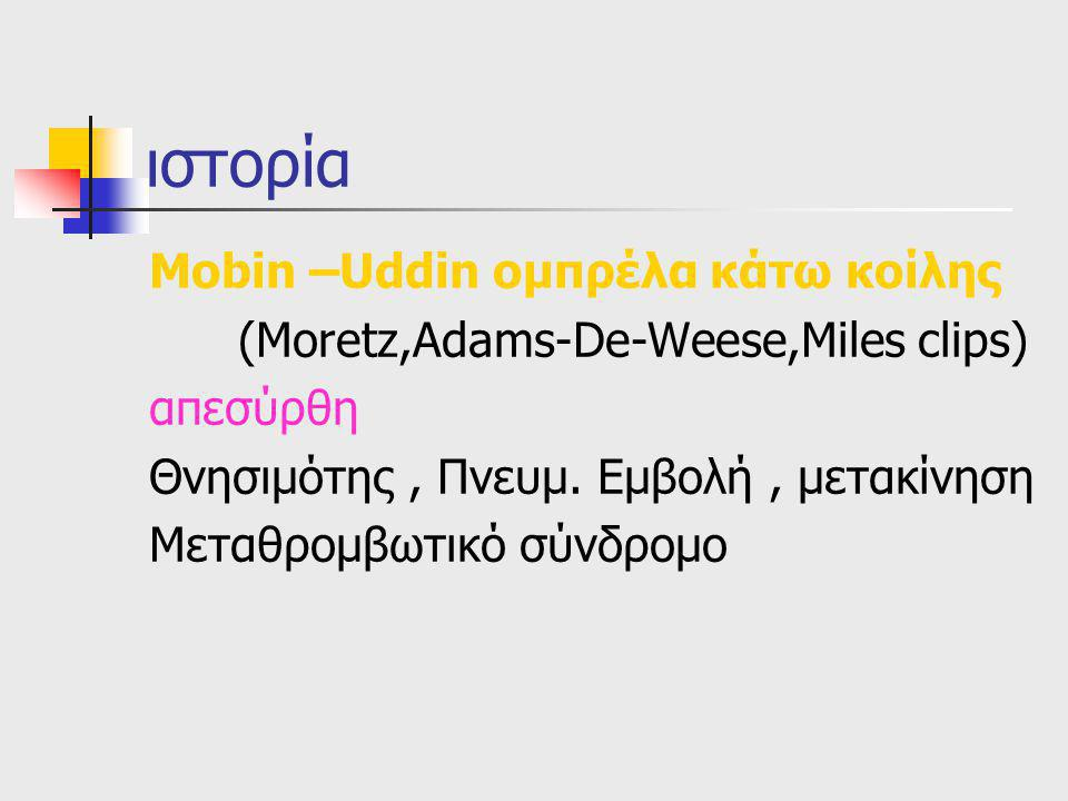 ιστορία Mobin –Uddin oμπρέλα κάτω κοίλης (Moretz,Adams-De-Weese,Miles clips) απεσύρθη Θνησιμότης, Πνευμ. Εμβολή, μετακίνηση Μεταθρoμβωτικό σύνδρομο