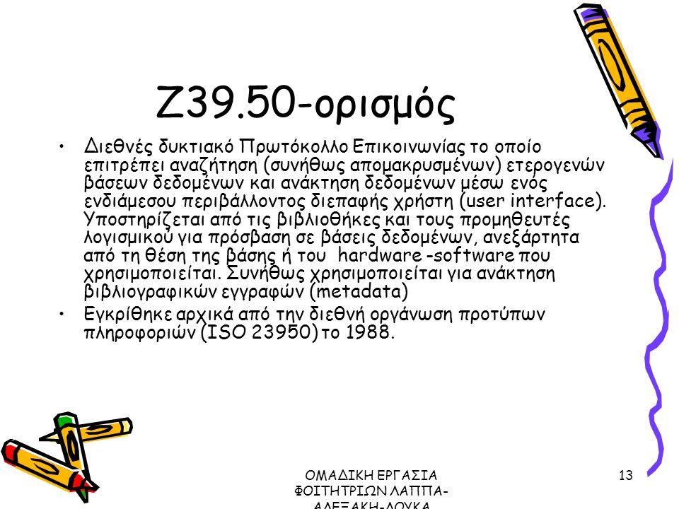ΟΜΑΔΙΚΗ ΕΡΓΑΣΙΑ ΦΟΙΤΗΤΡΙΩΝ ΛΑΠΠΑ- ΑΛΕΞΑΚΗ-ΛΟΥΚΑ ΜΕΤΑΔΕΔΟΜΕΝΑ ΠΡΩΤΟΚΟΛΛΟ Ζ39.50, 2003 13 Ζ39.50-ορισμός Διεθνές δυκτιακό Πρωτόκολλο Επικοινωνίας το οποίο επιτρέπει αναζήτηση (συνήθως απομακρυσμένων) ετερογενών βάσεων δεδομένων και ανάκτηση δεδομένων μέσω ενός ενδιάμεσου περιβάλλοντος διεπαφής χρήστη (user interface).