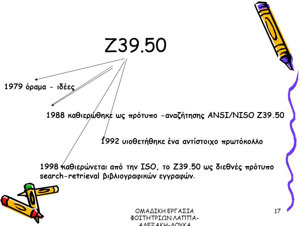 ΟΜΑΔΙΚΗ ΕΡΓΑΣΙΑ ΦΟΙΤΗΤΡΙΩΝ ΛΑΠΠΑ- ΑΛΕΞΑΚΗ-ΛΟΥΚΑ ΜΕΤΑΔΕΔΟΜΕΝΑ ΠΡΩΤΟΚΟΛΛΟ Ζ39.50, 2003 17 Ζ39.50 1988 καθιερώθηκε ως πρότυπο -αναζήτησης ANSI/NISO Z39.50 1992 υιοθετήθηκε ένα αντίστοιχο πρωτόκολλο 1998 καθιερώνεται από την ISO, το Ζ39.50 ως διεθνές πρότυπο search-retrieval βιβλιογραφικών εγγραφών.