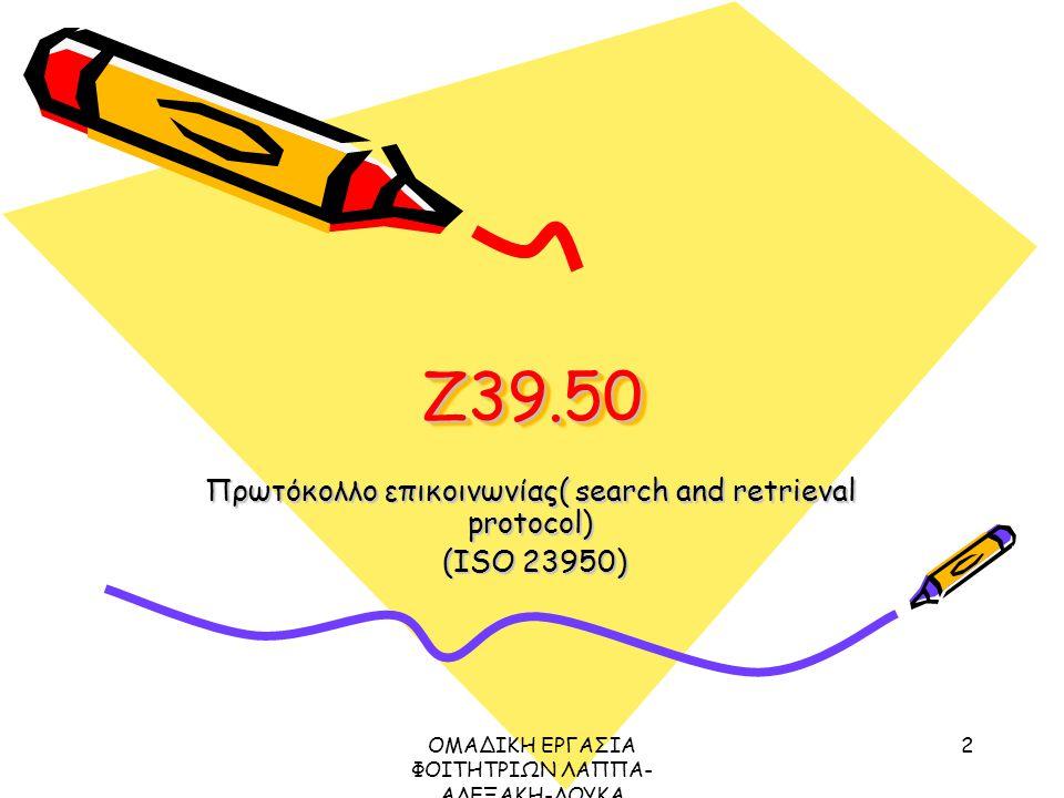 ΟΜΑΔΙΚΗ ΕΡΓΑΣΙΑ ΦΟΙΤΗΤΡΙΩΝ ΛΑΠΠΑ- ΑΛΕΞΑΚΗ-ΛΟΥΚΑ ΜΕΤΑΔΕΔΟΜΕΝΑ ΠΡΩΤΟΚΟΛΛΟ Ζ39.50, 2003 2 Z39.50Z39.50 Πρωτόκολλο επικοινωνίας( search and retrieval protocol) (ISO 23950) (ISO 23950)
