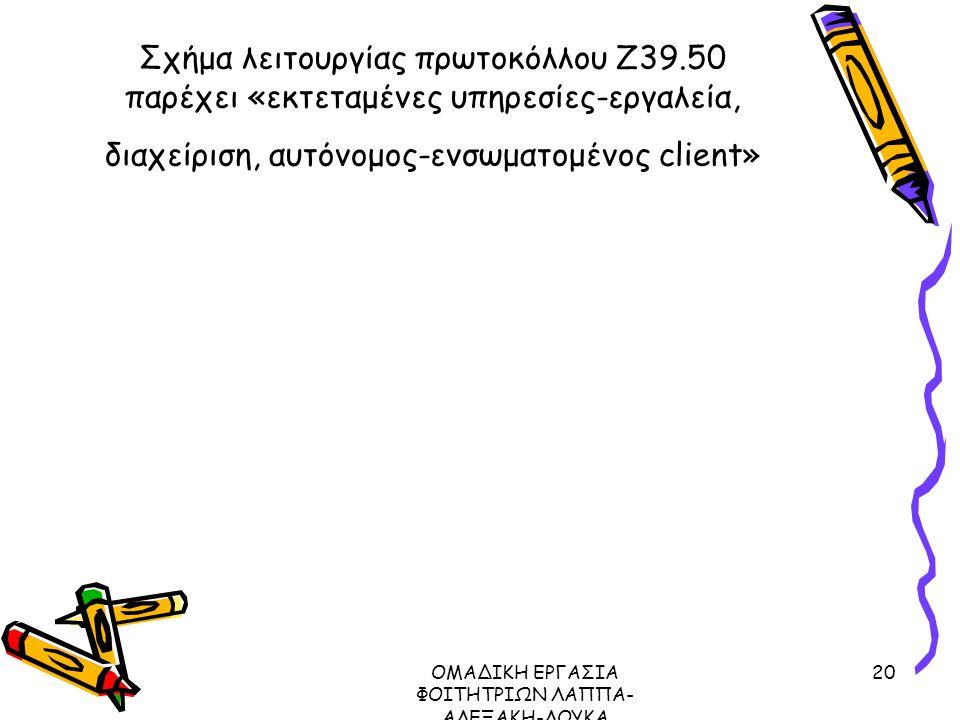 ΟΜΑΔΙΚΗ ΕΡΓΑΣΙΑ ΦΟΙΤΗΤΡΙΩΝ ΛΑΠΠΑ- ΑΛΕΞΑΚΗ-ΛΟΥΚΑ ΜΕΤΑΔΕΔΟΜΕΝΑ ΠΡΩΤΟΚΟΛΛΟ Ζ39.50, 2003 20 Σχήμα λειτουργίας πρωτοκόλλου Ζ39.50 παρέχει «εκτεταμένες υπηρεσίες-εργαλεία, διαχείριση, αυτόνομος-ενσωματομένος client»