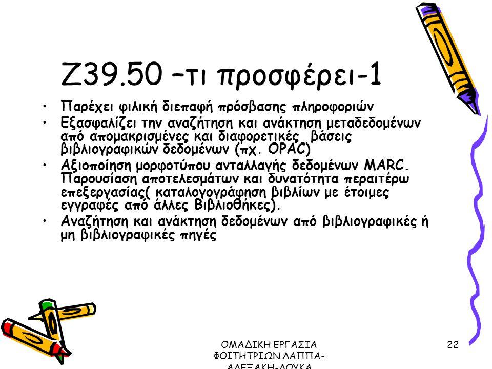 ΟΜΑΔΙΚΗ ΕΡΓΑΣΙΑ ΦΟΙΤΗΤΡΙΩΝ ΛΑΠΠΑ- ΑΛΕΞΑΚΗ-ΛΟΥΚΑ ΜΕΤΑΔΕΔΟΜΕΝΑ ΠΡΩΤΟΚΟΛΛΟ Ζ39.50, 2003 22 Ζ39.50 –τι προσφέρει-1 Παρέχει φιλική διεπαφή πρόσβασης πληροφοριών Εξασφαλίζει την αναζήτηση και ανάκτηση μεταδεδομένων από απομακρισμένες και διαφορετικές βάσεις βιβλιογραφικών δεδομένων (πχ.
