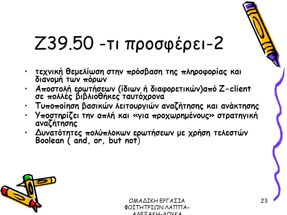 ΟΜΑΔΙΚΗ ΕΡΓΑΣΙΑ ΦΟΙΤΗΤΡΙΩΝ ΛΑΠΠΑ- ΑΛΕΞΑΚΗ-ΛΟΥΚΑ ΜΕΤΑΔΕΔΟΜΕΝΑ ΠΡΩΤΟΚΟΛΛΟ Ζ39.50, 2003 23 Ζ39.50 -τι προσφέρει-2 τεχνική θεμελίωση στην πρόσβαση της πληροφορίας και διανομή των πόρων Αποστολή ερωτήσεων (ίδιων ή διαφορετικών)από Ζ-client σε πολλές βιβλιοθήκες ταυτόχρονα Τυποποίηση βασικών λειτουργιών αναζήτησης και ανάκτησης Υποστηρίζει την απλή και «για προχωρημένους» στρατηγική αναζήτησης Δυνατότητες πολύπλοκων ερωτήσεων με χρήση τελεστών Boolean ( and, or, but not)
