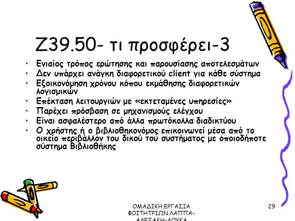 ΟΜΑΔΙΚΗ ΕΡΓΑΣΙΑ ΦΟΙΤΗΤΡΙΩΝ ΛΑΠΠΑ- ΑΛΕΞΑΚΗ-ΛΟΥΚΑ ΜΕΤΑΔΕΔΟΜΕΝΑ ΠΡΩΤΟΚΟΛΛΟ Ζ39.50, 2003 29 Ζ39.50- τι προσφέρει-3 Ενιαίος τρόπος ερώτησης και παρουσίασης αποτελεσμάτων Δεν υπάρχει ανάγκη διαφορετικού client για κάθε σύστημα Εξοικονόμηση χρόνου κόπου εκμάθησης διαφορετικών λογισμικών Επέκταση λειτουργιών με «εκτεταμένες υπηρεσίες» Παρέχει πρόσβαση σε μηχανισμούς ελέγχου Είναι ασφαλέστερο από άλλα πρωτόκολλα διαδικτύου Ο χρήστης ή ο βιβλιοθηκονόμος επικοινωνεί μέσα από το οικείο περιβάλλον του δικού του συστήματος με οποιοδήποτε σύστημα Βιβλιοθήκης