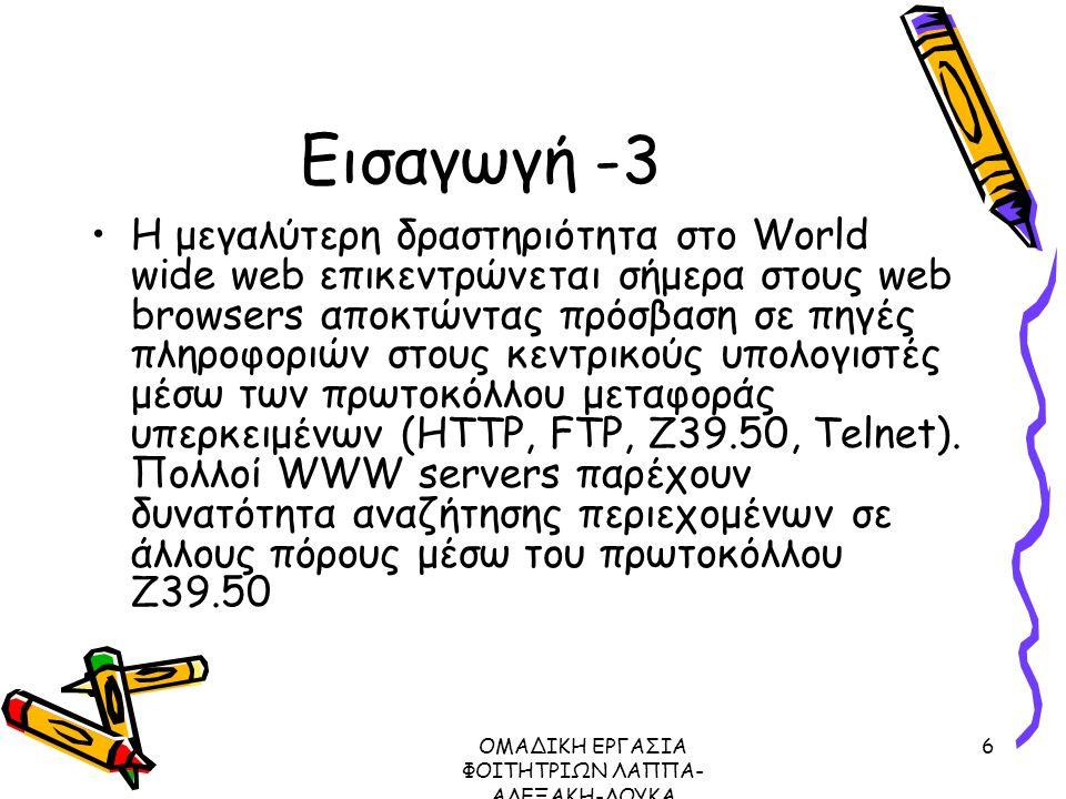 ΟΜΑΔΙΚΗ ΕΡΓΑΣΙΑ ΦΟΙΤΗΤΡΙΩΝ ΛΑΠΠΑ- ΑΛΕΞΑΚΗ-ΛΟΥΚΑ ΜΕΤΑΔΕΔΟΜΕΝΑ ΠΡΩΤΟΚΟΛΛΟ Ζ39.50, 2003 6 Εισαγωγή -3 Η μεγαλύτερη δραστηριότητα στο World wide web επικεντρώνεται σήμερα στους web browsers αποκτώντας πρόσβαση σε πηγές πληροφοριών στους κεντρικούς υπολογιστές μέσω των πρωτοκόλλου μεταφοράς υπερκειμένων (HTTP, FTP, Z39.50, Telnet).