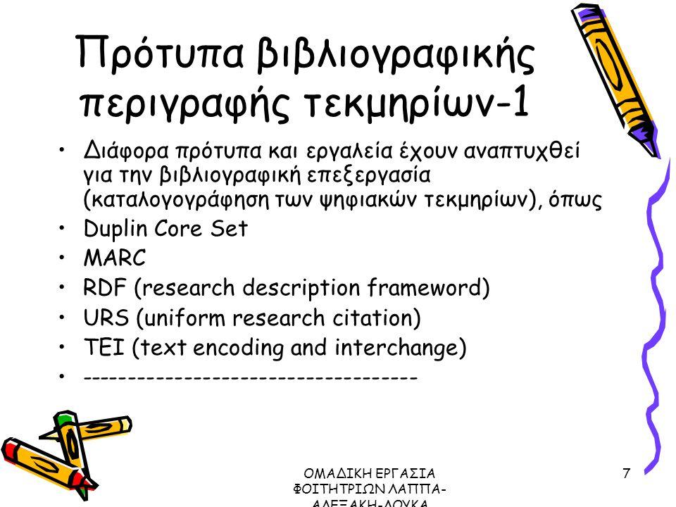 ΟΜΑΔΙΚΗ ΕΡΓΑΣΙΑ ΦΟΙΤΗΤΡΙΩΝ ΛΑΠΠΑ- ΑΛΕΞΑΚΗ-ΛΟΥΚΑ ΜΕΤΑΔΕΔΟΜΕΝΑ ΠΡΩΤΟΚΟΛΛΟ Ζ39.50, 2003 7 Πρότυπα βιβλιογραφικής περιγραφής τεκμηρίων-1 Διάφορα πρότυπα και εργαλεία έχουν αναπτυχθεί για την βιβλιογραφική επεξεργασία (καταλογογράφηση των ψηφιακών τεκμηρίων), όπως Duplin Core Set MARC RDF (research description frameword) URS (uniform research citation) TEI (text encoding and interchange) ------------------------------------