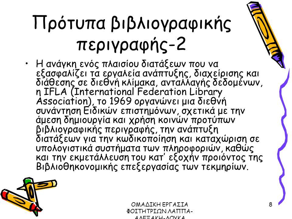 ΟΜΑΔΙΚΗ ΕΡΓΑΣΙΑ ΦΟΙΤΗΤΡΙΩΝ ΛΑΠΠΑ- ΑΛΕΞΑΚΗ-ΛΟΥΚΑ ΜΕΤΑΔΕΔΟΜΕΝΑ ΠΡΩΤΟΚΟΛΛΟ Ζ39.50, 2003 8 Πρότυπα βιβλιογραφικής περιγραφής-2 Η ανάγκη ενός πλαισίου διατάξεων που να εξασφαλίζει τα εργαλεία ανάπτυξης, διαχείρισης και διάθεσης σε διεθνή κλίμακα, ανταλλαγής δεδομένων, η IFLA (International Federation Library Association), το 1969 οργανώνει μια διεθνή συνάντηση Ειδικών επιστημόνων, σχετικά με την άμεση δημιουργία και χρήση κοινών προτύπων βιβλιογραφικής περιγραφής, την ανάπτυξη διατάξεων για την κωδικοποίηση και καταχώριση σε υπολογιστικά συστήματα των πληροφοριών, καθώς και την εκμετάλλευση του κατ' εξοχήν προιόντος της Βιβλιοθηκονομικής επεξεργασίας των τεκμηρίων.