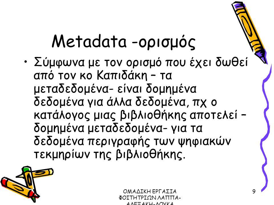 ΟΜΑΔΙΚΗ ΕΡΓΑΣΙΑ ΦΟΙΤΗΤΡΙΩΝ ΛΑΠΠΑ- ΑΛΕΞΑΚΗ-ΛΟΥΚΑ ΜΕΤΑΔΕΔΟΜΕΝΑ ΠΡΩΤΟΚΟΛΛΟ Ζ39.50, 2003 9 Metadata -ορισμός Σύμφωνα με τον ορισμό που έχει δωθεί από τον κο Καπιδάκη – τα μεταδεδομένα- είναι δομημένα δεδομένα για άλλα δεδομένα, πχ ο κατάλογος μιας βιβλιοθήκης αποτελεί – δομημένα μεταδεδομένα- για τα δεδομένα περιγραφής των ψηφιακών τεκμηρίων της βιβλιοθήκης.