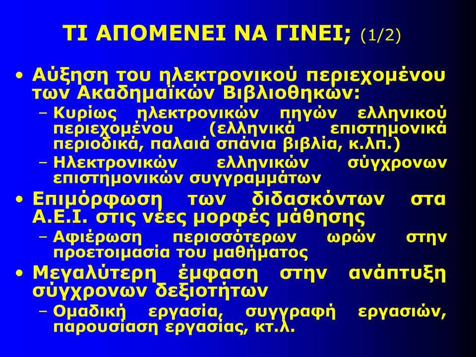 ΤΙ ΑΠΟΜΕΝΕΙ ΝΑ ΓΙΝΕΙ; (1/2) Αύξηση του ηλεκτρονικού περιεχομένου των Ακαδημαϊκών Βιβλιοθηκών: –Κυρίως ηλεκτρονικών πηγών ελληνικού περιεχομένου (ελληνικά επιστημονικά περιοδικά, παλαιά σπάνια βιβλία, κ.λπ.) –Ηλεκτρονικών ελληνικών σύγχρονων επιστημονικών συγγραμμάτων Επιμόρφωση των διδασκόντων στα Α.Ε.Ι.