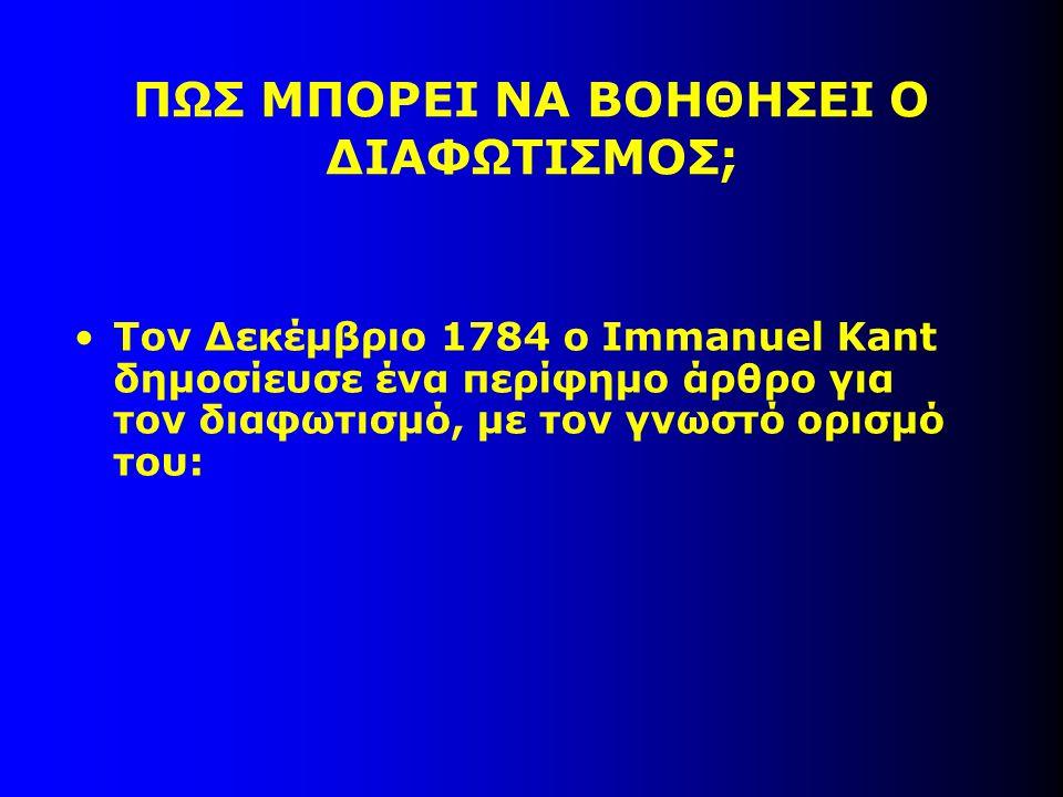 ΠΩΣ ΜΠΟΡΕΙ ΝΑ ΒΟΗΘΗΣΕΙ Ο ΔΙΑΦΩΤΙΣΜΟΣ; Τον Δεκέμβριο 1784 ο Immanuel Kant δημοσίευσε ένα περίφημο άρθρο για τον διαφωτισμό, με τον γνωστό ορισμό του: