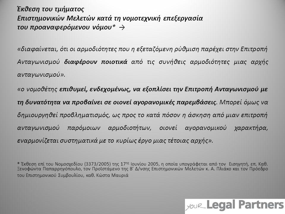 Έκθεση του τμήματος Επιστημονικών Μελετών κατά τη νομοτεχνική επεξεργασία του προαναφερόμενου νόμου * → «διαφαίνεται, ότι οι αρμοδιότητες που η εξεταζόμενη ρύθμιση παρέχει στην Επιτροπή Ανταγωνισμού διαφέρουν ποιοτικά από τις συνήθεις αρμοδιότητες μιας αρχής ανταγωνισμού».