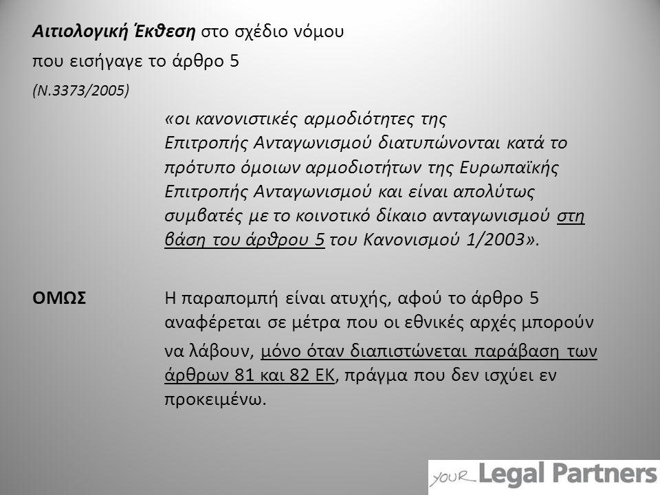 Αιτιολογική Έκθεση στο σχέδιο νόμου που εισήγαγε το άρθρο 5 (Ν.3373/2005) «οι κανονιστικές αρμοδιότητες της Επιτροπής Ανταγωνισμού διατυπώνονται κατά το πρότυπο όμοιων αρμοδιοτήτων της Ευρωπαϊκής Επιτροπής Ανταγωνισμού και είναι απολύτως συμβατές με το κοινοτικό δίκαιο ανταγωνισμού στη βάση του άρθρου 5 του Κανονισμού 1/2003».