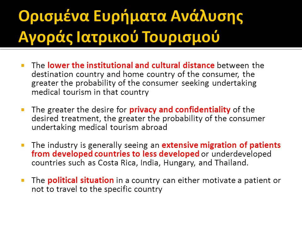  The lower the institutional and cultural distance between the destination country and home country of the consumer, the greater the probability of the consumer seeking undertaking medical tourism in that country  The greater the desire for privacy and confidentiality of the desired treatment, the greater the probability of the consumer undertaking medical tourism abroad  The industry is generally seeing an extensive migration of patients from developed countries to less developed or underdeveloped countries such as Costa Rica, India, Hungary, and Thailand.