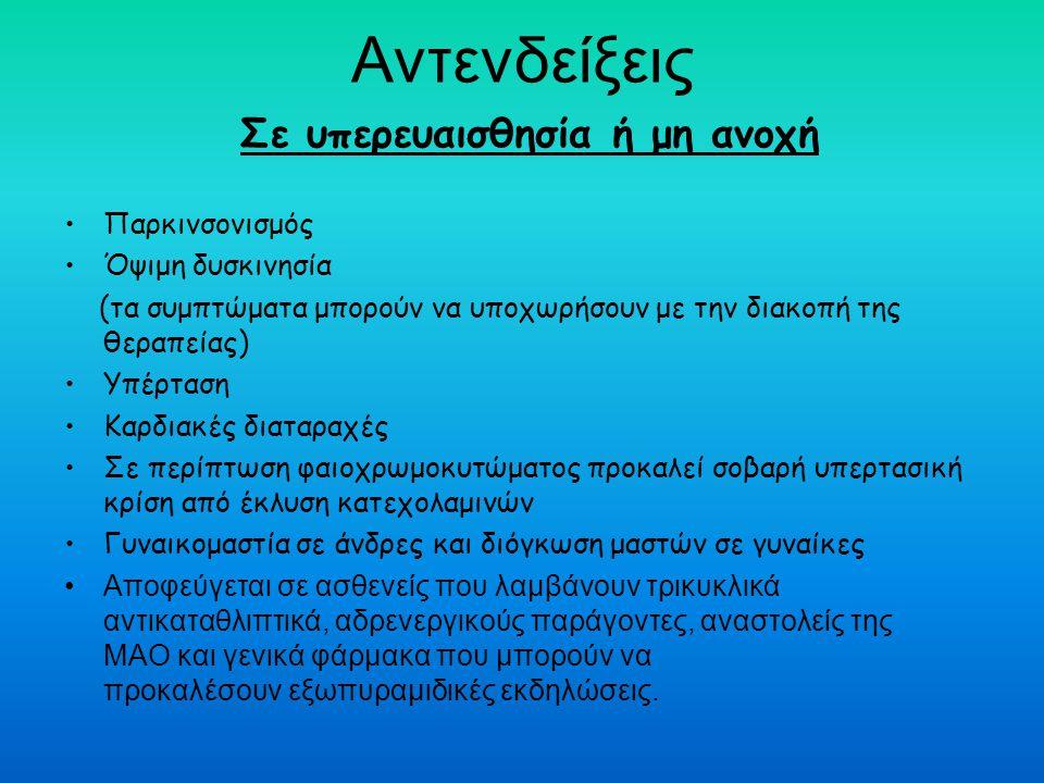Αντενδείξεις Σε υπερευαισθησία ή μη ανοχή Παρκινσονισμός Όψιμη δυσκινησία (τα συμπτώματα μπορούν να υποχωρήσουν με την διακοπή της θεραπείας) Υπέρταση