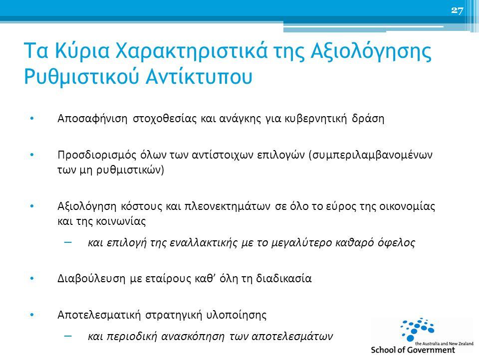Τα Κύρια Χαρακτηριστικά της Αξιολόγησης Ρυθμιστικού Αντίκτυπου Αποσαφήνιση στοχοθεσίας και ανάγκης για κυβερνητική δράση Προσδιορισμός όλων των αντίστοιχων επιλογών (συμπεριλαμβανομένων των μη ρυθμιστικών) Αξιολόγηση κόστους και πλεονεκτημάτων σε όλο το εύρος της οικονομίας και της κοινωνίας − και επιλογή της εναλλακτικής με το μεγαλύτερο καθαρό όφελος Διαβούλευση με εταίρους καθ' όλη τη διαδικασία Αποτελεσματική στρατηγική υλοποίησης − και περιοδική ανασκόπηση των αποτελεσμάτων 27