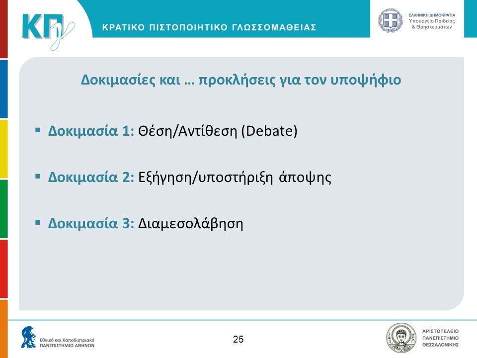25 Δοκιμασίες και … προκλήσεις για τον υποψήφιο  Δοκιμασία 1: Θέση/Αντίθεση (Debate)  Δοκιμασία 2: Εξήγηση/υποστήριξη άποψης  Δοκιμασία 3: Διαμεσολ