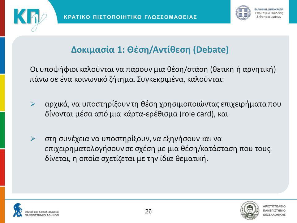 26 Δοκιμασία 1: Θέση/Αντίθεση (Debate) Οι υποψήφιοι καλούνται να πάρουν μια θέση/στάση (θετική ή αρνητική) πάνω σε ένα κοινωνικό ζήτημα. Συγκεκριμένα,