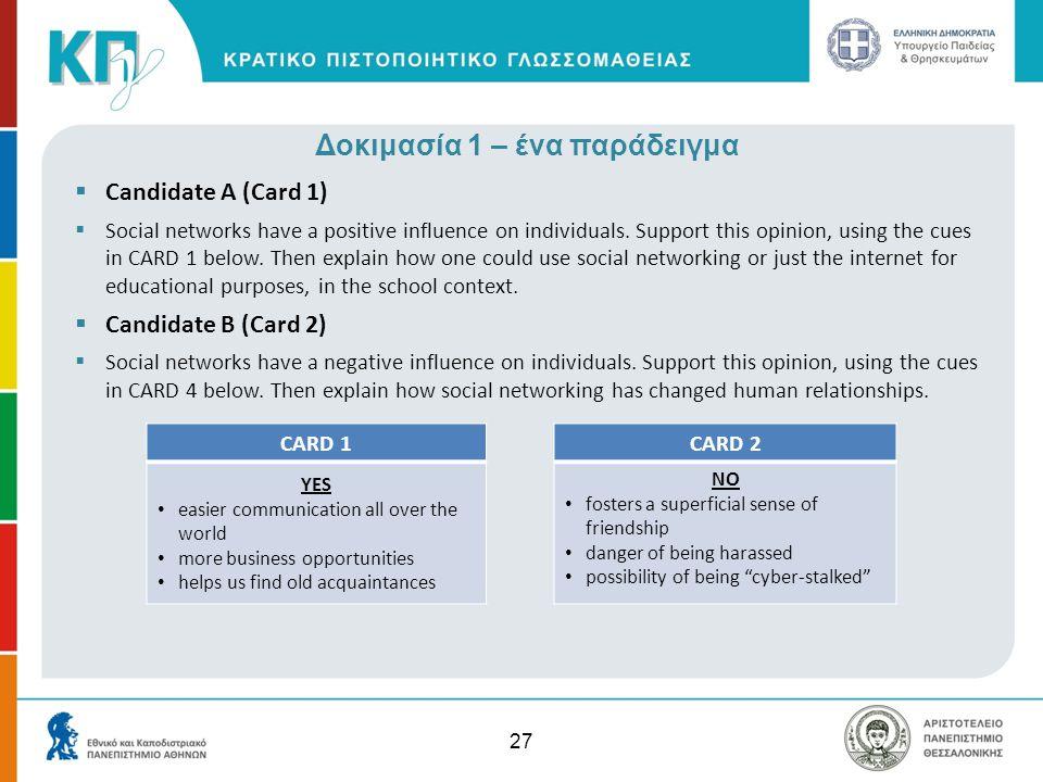 27 Δοκιμασία 1 – ένα παράδειγμα  Candidate A (Card 1)  Social networks have a positive influence on individuals. Support this opinion, using the cue