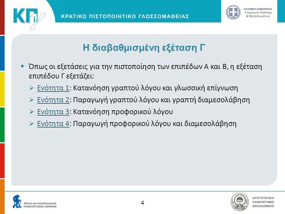 Η διαβαθμισμένη εξέταση Γ  Όπως οι εξετάσεις για την πιστοποίηση των επιπέδων Α και Β, η εξέταση επιπέδου Γ εξετάζει:  Ενότητα 1: Κατανόηση γραπτού
