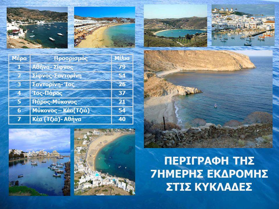 ΜέραΠροορισμόςΜίλια 1Αθήνα- Σίφνος79 2Σίφνος-Σαντορίνη54 3Σαντορίνη- Ίος26 4Ίος-Πάρος37 5Πάρος-Μύκονος21 6Μύκονος – Κέα(Τζιά)54 7Κέα (Τζιά)- Αθήνα40 ΠΕΡΙΓΡΑΦΗ ΤΗΣ 7ΗΜΕΡΗΣ ΕΚΔΡΟΜΗΣ ΣΤΙΣ ΚΥΚΛΑΔΕΣ