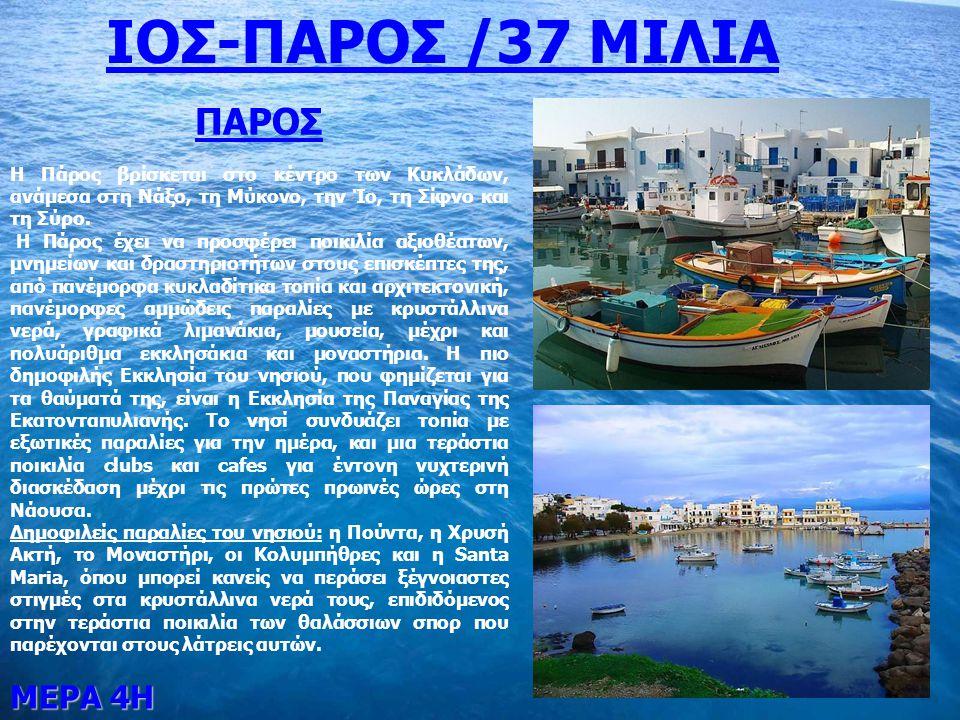 ΙΟΣ-ΠΑΡΟΣ /37 ΜΙΛΙΑ ΜΕΡΑ 4Η ΠΑΡΟΣ Η Πάρος βρίσκεται στο κέντρο των Κυκλάδων, ανάμεσα στη Νάξο, τη Μύκονο, την Ίο, τη Σίφνο και τη Σύρο.