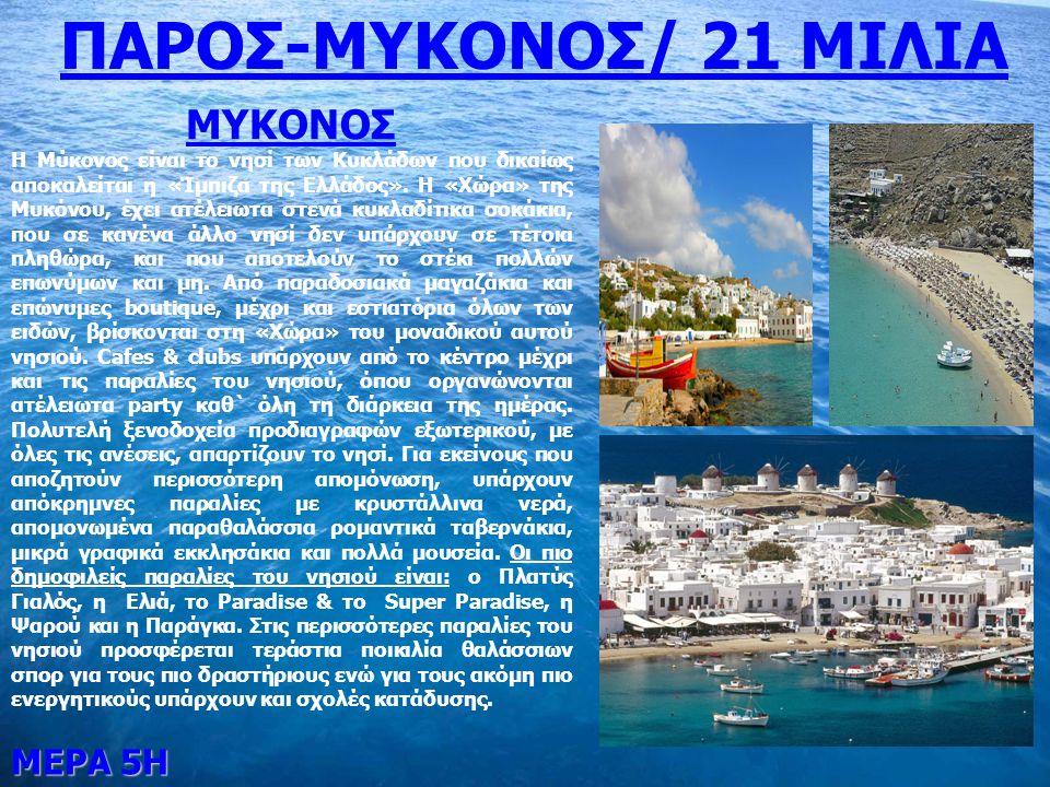 ΜΕΡΑ 5Η ΠΑΡΟΣ-MYKONOΣ/ 21 ΜΙΛΙΑ ΜΥΚΟΝΟΣ Η Μύκονος είναι το νησί των Κυκλάδων που δικαίως αποκαλείται η «Ίμπιζα της Ελλάδος». Η «Χώρα» της Μυκόνου, έχε
