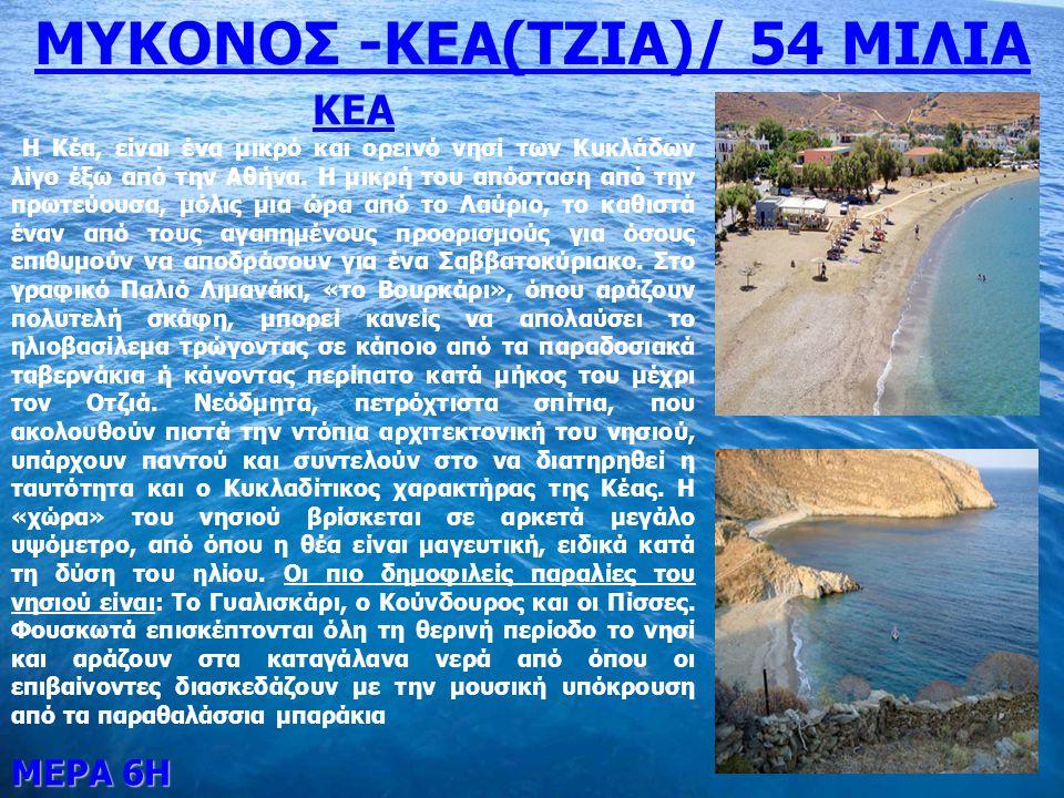 ΜΕΡΑ 6Η ΜΥΚΟΝΟΣ -ΚΕΑ(ΤΖΙΑ)/ 54 ΜΙΛΙΑ ΚΕΑ Η Κέα, είναι ένα μικρό και ορεινό νησί των Κυκλάδων λίγο έξω από την Αθήνα. Η μικρή του απόσταση από την πρωτ