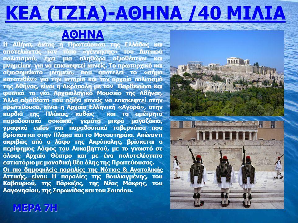 ΜΕΡΑ 7Η ΚΕΑ (ΤΖΙΑ)-ΑΘΗΝΑ /40 ΜΙΛΙΑ ΑΘΗΝΑ Η Αθήνα, όντας η Πρωτεύουσα της Ελλάδας και αποτελώντας τον τόπο «γέννησης» του Δυτικού πολιτισμού, έχει μια πληθώρα αξιοθέατων και μνημείων για να επισκεφτεί κανείς.