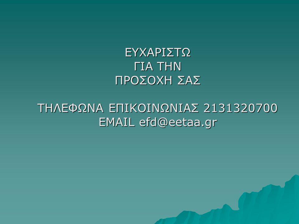 ΕΥΧΑΡΙΣΤΩ ΓΙΑ ΤΗΝ ΠΡΟΣΟΧΗ ΣΑΣ ΤΗΛΕΦΩΝΑ ΕΠΙΚΟΙΝΩΝΙΑΣ 2131320700 EMAIL efd@eetaa.gr