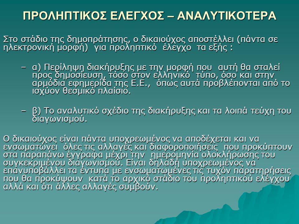 ΠΡΟΛΗΠΤΙΚΟΣ ΕΛΕΓΧΟΣ – ΑΝΑΛΥΤΙΚΟΤΕΡΑ Στο στάδιο της δημοπράτησης, ο δικαιούχος αποστέλλει (πάντα σε ηλεκτρονική μορφή) για προληπτικό έλεγχο τα εξής : –α) Περίληψη διακήρυξης με την μορφή που αυτή θα σταλεί προς δημοσίευση, τόσο στον ελληνικό τύπο, όσο και στην αρμόδια εφημερίδα της Ε.Ε., όπως αυτά προβλέπονται από το ισχύον θεσμικό πλαίσιο.