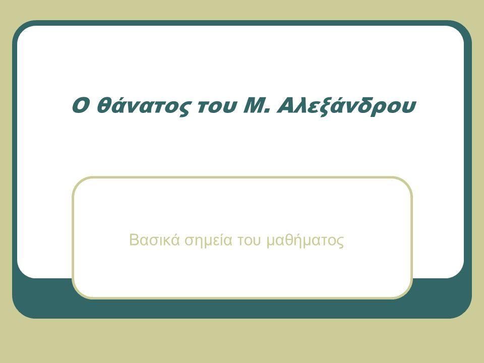 Ο θάνατος του Μ. Αλεξάνδρου Βασικά σημεία του μαθήματος