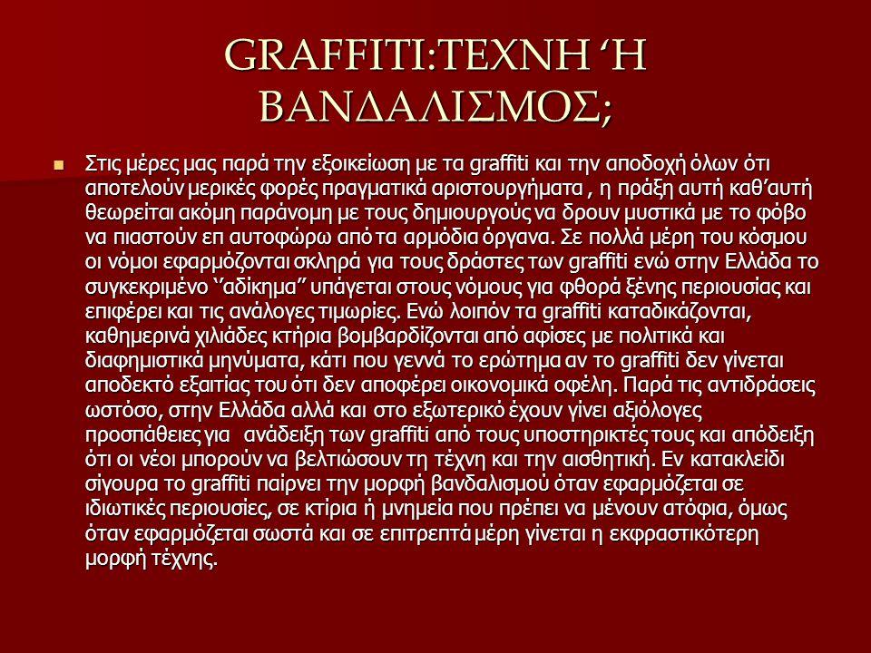GRAFFITI:ΤΕΧΝΗ 'Η ΒΑΝΔΑΛΙΣΜΟΣ; Στις μέρες μας παρά την εξοικείωση με τα graffiti και την αποδοχή όλων ότι αποτελούν μερικές φορές πραγματικά αριστουργήματα, η πράξη αυτή καθ'αυτή θεωρείται ακόμη παράνομη με τους δημιουργούς να δρουν μυστικά με το φόβο να πιαστούν επ αυτοφώρω από τα αρμόδια όργανα.