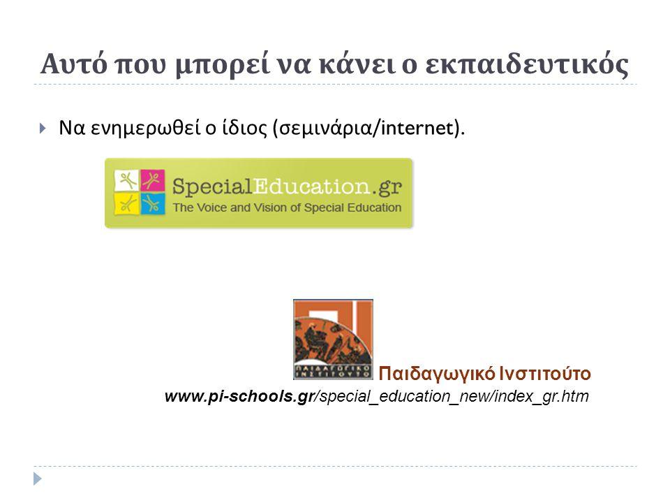 Παιδαγωγικό Ινστιτούτο Αυτό που μπορεί να κάνει ο εκπαιδευτικός  Να ενημερωθεί ο ίδιος ( σεμινάρια /internet).