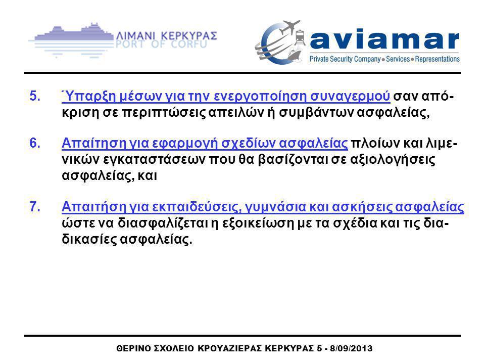 ΘΕΡΙΝΟ ΣΧΟΛΕΙΟ ΚΡΟΥΑΖΙΕΡΑΣ ΚΕΡΚΥΡΑΣ 5 - 8/09/2013 5.Ύπαρξη μέσων για την ενεργοποίηση συναγερμού σαν από- κριση σε περιπτώσεις απειλών ή συμβάντων ασφαλείας, 6.Aπαίτηση για εφαρμογή σχεδίων ασφαλείας πλοίων και λιμε- νικών εγκαταστάσεων που θα βασίζονται σε αξιολογήσεις ασφαλείας, και 7.Απαιτήση για εκπαιδεύσεις, γυμνάσια και ασκήσεις ασφαλείας ώστε να διασφαλίζεται η εξοικείωση με τα σχέδια και τις δια- δικασίες ασφαλείας.