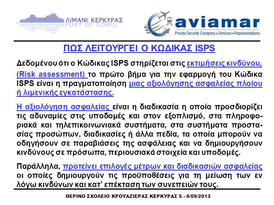 ΘΕΡΙΝΟ ΣΧΟΛΕΙΟ ΚΡΟΥΑΖΙΕΡΑΣ ΚΕΡΚΥΡΑΣ 5 - 8/09/2013 ΠΩΣ ΛΕΙΤΟΥΡΓΕΙ Ο ΚΩΔΙΚΑΣ ISPS Δεδομένου ότι ο Κώδικας ISPS στηρίζεται στις εκτιμήσεις κινδύνου, (Risk assessment) το πρώτο βήμα για την εφαρμογή του Κώδικα ISPS είναι η πραγματοποίηση μιας αξιολόγησης ασφαλείας πλοίου ή λιμενικής εγκατάστασης.