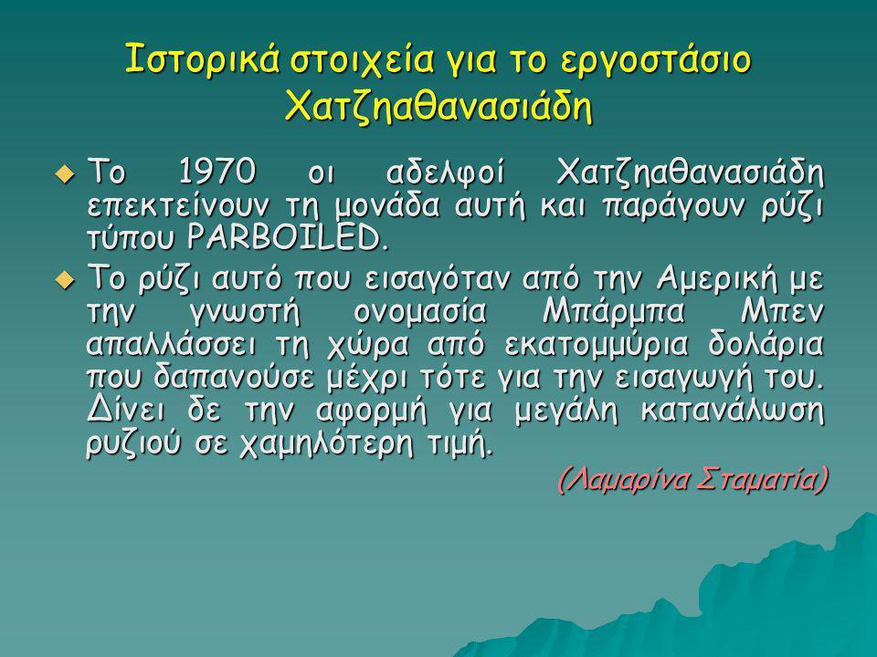 Ιστορικά στοιχεία για το εργοστάσιο Χατζηαθανασιάδη  Το 1970 οι αδελφοί Χατζηαθανασιάδη επεκτείνουν τη μονάδα αυτή και παράγουν ρύζι τύπου PARBOILED.
