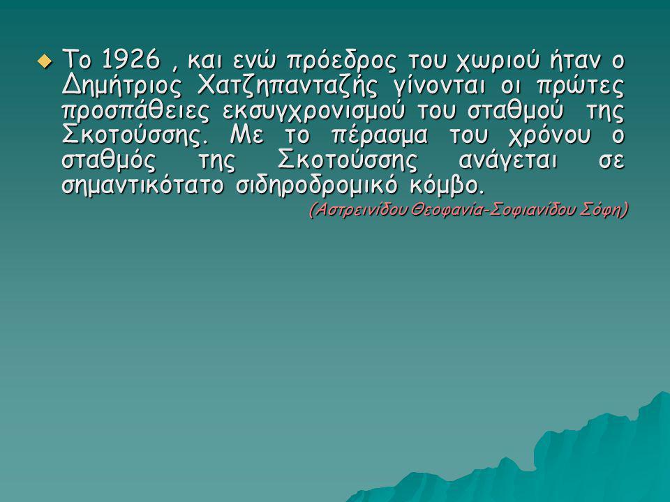  Το 1926, και ενώ πρόεδρος του χωριού ήταν ο Δημήτριος Χατζηπανταζής γίνονται οι πρώτες προσπάθειες εκσυγχρονισμού του σταθμού της Σκοτούσσης. Με το
