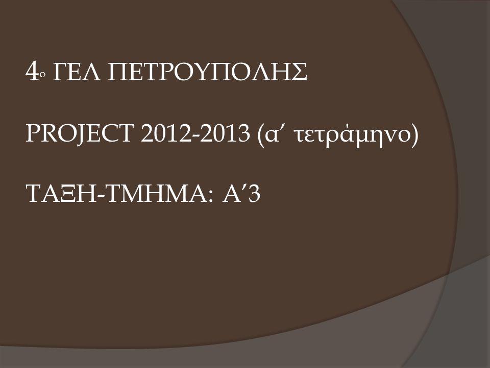 4 Ο ΓΕΛ ΠΕΤΡΟΥΠΟΛΗΣ PROJECT 2012-2013 (α' τετράμηνο) ΤΑΞΗ-ΤΜΗΜΑ: Α'3