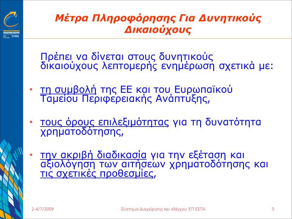 2-4/7/2009Σύστημα Διαχείρισης και ελέγχου ΕΠ ΕΣΠΑ5 Μέτρα Πληροφόρησης Για Δυνητικούς Δικαιούχους Πρέπει να δίνεται στους δυνητικούς δικαιούχους λεπτομερή ς ενημέρωση σχετικά με: τη συμβολή της ΕΕ και του Ευρωπαϊκού Ταμείου Περιφερειακής Ανάπτυξης, τους όρους επιλεξιμότητας για τη δυνατότητα χρηματοδότησης, την ακριβή διαδικασία για την εξέταση και αξιολόγηση των αιτήσεων χρηματοδότησης και τις σχετικές προθεσμίες,