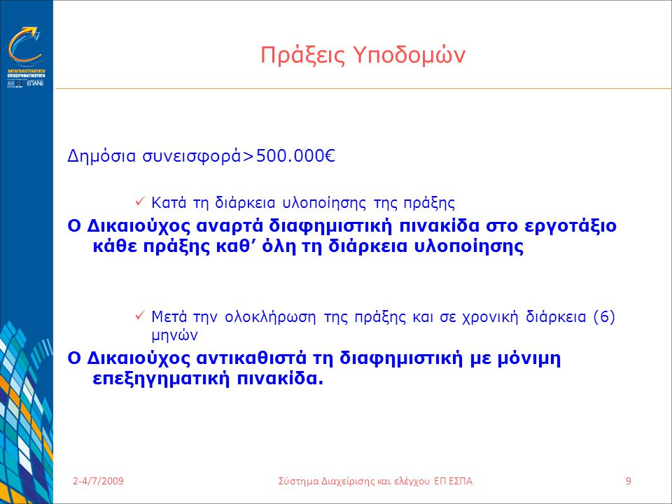 2-4/7/2009Σύστημα Διαχείρισης και ελέγχου ΕΠ ΕΣΠΑ9 Πράξεις Υποδομών Δημόσια συνεισφορά>500.000€ Κατά τη διάρκεια υλοποίησης της πράξης Ο Δικαιούχος αναρτά διαφημιστική πινακίδα στο εργοτάξιο κάθε πράξης καθ' όλη τη διάρκεια υλοποίησης Μετά την ολοκλήρωση της πράξης και σε χρονική διάρκεια (6) μηνών Ο Δικαιούχος αντικαθιστά τη διαφημιστική με μόνιμη επεξηγηματική πινακίδα.