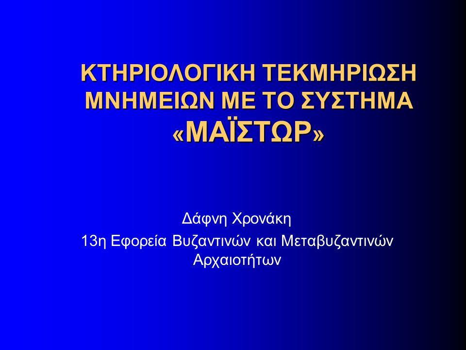 ΚΤΗΡΙΟΛΟΓΙΚΗ ΤΕΚΜΗΡΙΩΣΗ ΜΝΗΜΕΙΩΝ ΜΕ ΤΟ ΣΥΣΤΗΜΑ « ΜΑΪΣΤΩΡ » Δάφνη Χρονάκη 13η Εφορεία Βυζαντινών και Μεταβυζαντινών Αρχαιοτήτων
