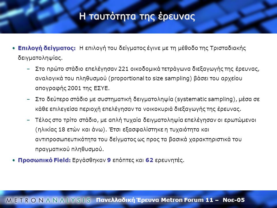 Πανελλαδική Έρευνα Metron Forum 11 – Νοε-05 Η ταυτότητα της έρευνας Επιλογή δείγματος:Επιλογή δείγματος: Η επιλογή του δείγματος έγινε με τη μέθοδο της Τρισταδιακής δειγματοληψίας.