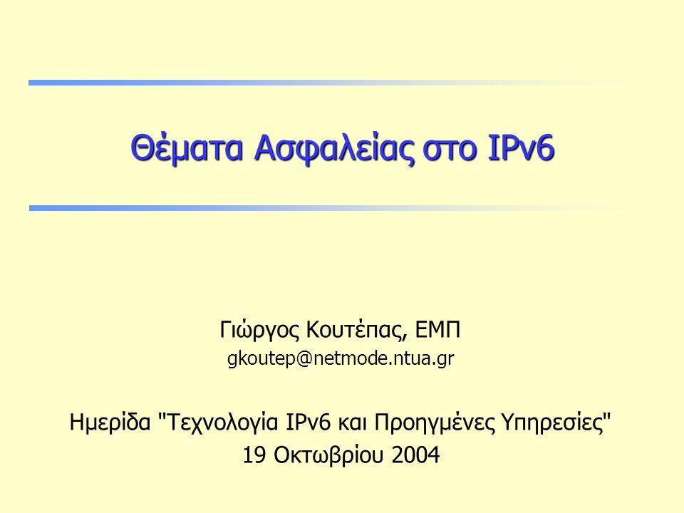 Θέματα Ασφαλείας στο IPv6 Γιώργος Κουτέπας, ΕΜΠ gkoutep@netmode.ntua.gr Ημερίδα Τεχνολογία IPv6 και Προηγμένες Υπηρεσίες 19 Οκτωβρίου 2004