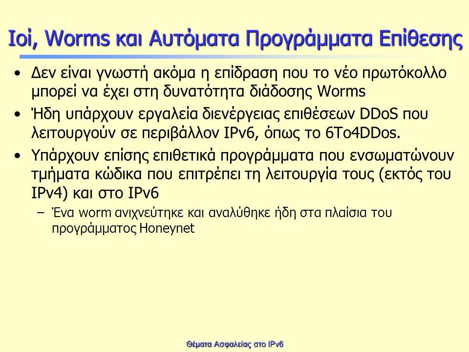 Θέματα Ασφαλείας στο IPv6 Ιοί, Worms και Αυτόματα Προγράμματα Επίθεσης Δεν είναι γνωστή ακόμα η επίδραση που το νέο πρωτόκολλο μπορεί να έχει στη δυνατότητα διάδοσης Worms Ήδη υπάρχουν εργαλεία διενέργειας επιθέσεων DDoS που λειτουργούν σε περιβάλλον IPv6, όπως το 6Τo4DDos.