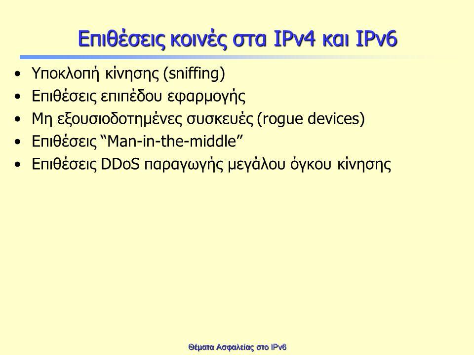 Θέματα Ασφαλείας στο IPv6 Επιθέσεις κοινές στα IPv4 και IPv6 Υποκλοπή κίνησης (sniffing) Επιθέσεις επιπέδου εφαρμογής Μη εξουσιοδοτημένες συσκευές (rogue devices) Επιθέσεις Man-in-the-middle Επιθέσεις DDoS παραγωγής μεγάλου όγκου κίνησης