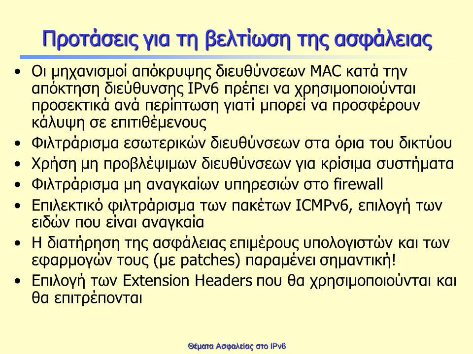 Θέματα Ασφαλείας στο IPv6 Προτάσεις για τη βελτίωση της ασφάλειας Οι μηχανισμοί απόκρυψης διευθύνσεων MAC κατά την απόκτηση διεύθυνσης IPv6 πρέπει να χρησιμοποιούνται προσεκτικά ανά περίπτωση γιατί μπορεί να προσφέρουν κάλυψη σε επιτιθέμενους Φιλτράρισμα εσωτερικών διευθύνσεων στα όρια του δικτύου Χρήση μη προβλέψιμων διευθύνσεων για κρίσιμα συστήματα Φιλτράρισμα μη αναγκαίων υπηρεσιών στο firewall Επιλεκτικό φιλτράρισμα των πακέτων ICMPv6, επιλογή των ειδών που είναι αναγκαία Η διατήρηση της ασφάλειας επιμέρους υπολογιστών και των εφαρμογών τους (με patches) παραμένει σημαντική.
