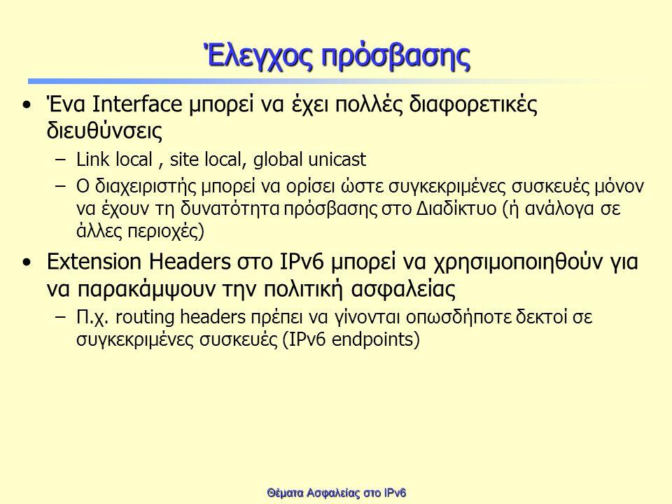Θέματα Ασφαλείας στο IPv6 Έλεγχος πρόσβασης Ένα Interface μπορεί να έχει πολλές διαφορετικές διευθύνσεις –Link local, site local, global unicast –Ο διαχειριστής μπορεί να ορίσει ώστε συγκεκριμένες συσκευές μόνον να έχουν τη δυνατότητα πρόσβασης στο Διαδίκτυο (ή ανάλογα σε άλλες περιοχές) Extension Headers στο IPv6 μπορεί να χρησιμοποιηθούν για να παρακάμψουν την πολιτική ασφαλείας –Π.χ.